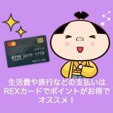 生活費や旅行などの支払いはREXカードがポイントがお得でオススメ!その理由をまとめてみました!