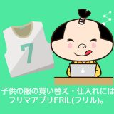 fril_子供服の買い替え・仕入れにはフリマアプリFRIL(フリル)。フリーマーケットを活用しよう!