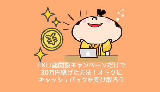 FX口座開設キャンペーンだけで30万円稼げた方法!オトクにキャッシュバックを受け取ろう
