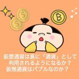 仮想通貨は「通貨」として利用されるようになるか?バブルなのか?これから投資を始める前に注意すべきポイント!