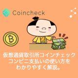 仮想通貨取引所coincheck(コインチェック)!コンビニ支払いの使い方・メリット・デメリットをわかりやすく解説。