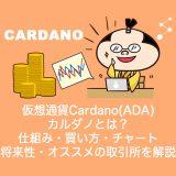 仮想通貨Cardano(ADA)カルダノとは?やめるべき?仕組み・買い方・チャート・将来性・オススメの取引所を解説。