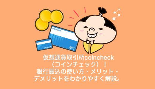 仮想通貨取引所coincheck(コインチェック)!銀行振込の使い方・メリット・デメリットをわかりやすく解説。