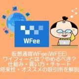 仮想通貨WFee(WFEE)ワイフィーとは?やめるべき?仕組み・買い方・チャート・将来性・オススメの取引所を解説。