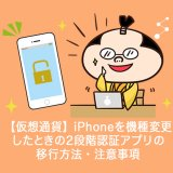 iPhoneを機種変更したときの2段階認証アプリの移行方法・注意事項