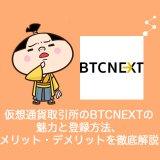 仮想通貨取引所のBTCNEXT(ビーティーシーネクスト)の魅力と登録方法、メリット・デメリットを徹底解説